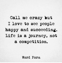 Crazyness: Call me crazy but  I love to see people  happy and succeeding.  Life is a journey, not  a competition.  Word Porn