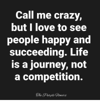 <3: Call me crazy,  butl love to see  people happy and  succeeding. Life  is a journey, not  a competition.  The Purple Gloners <3
