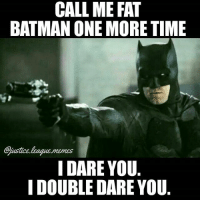 Batman, Memes, and Justice: CALL ME FAT  BATMAN ONE MORE TIME  justice league.memes  I DARE YOU  I DOUBLE DARE YOU Bruce is about to go all Samuel Jackson -Nightwing