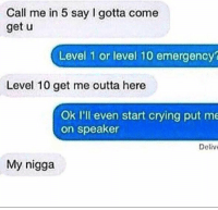 Memes, My Nigga, and 🤖: Call me in 5 say I gotta come  get u  Level 1 or level 10 emergency?  Level 10 get me outta here  Ok I'll even start crying put me  on speaker  Deliv  My nigga Friend goals