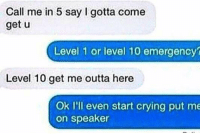 Crying, Friends, and Girl Memes: Call me in 5 say I gotta come  get u  Level 1 or level 10 emergency?  Level 10 get me outta here  Ok I'll even start crying put me  on speaker if u don't have friends who would do this with you then you need new friends