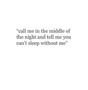 """Middle Of The Night: """"call me in the middle of  the night and tell me you  can't sleep without me"""""""