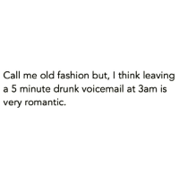 Funny, Hopeless Romantic, and Romantic: Call me old fashion but, l think leaving  a 5 minute drunk voicemail at 3am is  very romantic. @themrsqueenbee is a hopeless romantic just like me😍😂 Go Follow The MemeQueen @themrsqueenbee @themrsqueenbee @themrsqueenbee