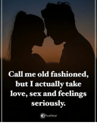 Love, Memes, and Sex: Call me old fashioned,  but I actually take  love, sex and feelings  seriously. Call me old fashioned, but I actually take love, sex and feelings seriously. powerofpositivity