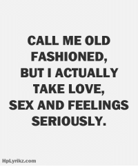 Love Sex: CALL ME OLD  FASHIONED,  BUT I ACTUALLY  TAKE LOVE,  SEX AND FEELINGS  SERIOUSLY  HpLyrikz.com