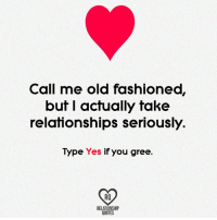 relationship: Call me old fashioned,  but I actually take  relationships seriously.  Type  Yes  if you gree.  RELATIONSHIP  QUOTES