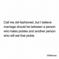 Dank, Marriage, and Memes: Call me old-fashioned, but I believe  marriage should be between a person  who hates pickles and another person  who will eat that pickle.  @Memes They might have a point