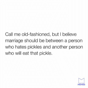 Dank, Marriage, and Memes: Call me old-fashioned, but I believe  marriage should be between a person  who hates pickles and another person  who will eat that pickle.  MEMES There needs to be balance.