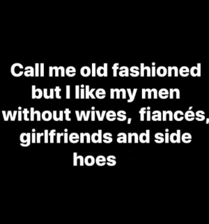 wives: Call me old fashioned  but I like my men  without wives, fiancés,  girlfriends and side  hoes