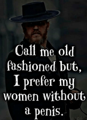 I'm just saying?!!: Call me old  fashioned but,  I prefer my  women without  P  penis. I'm just saying?!!