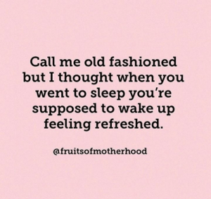 I haven't been refreshed since I was like 22. 😒  (via Instagram/com/fruitsofmotherhood): Call me old fashioned  but I thought when you  went to sleep you're  supposed to wake up  feeling refreshed.  afruitsofmotherhood I haven't been refreshed since I was like 22. 😒  (via Instagram/com/fruitsofmotherhood)