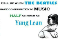 yung lean: CALL ME WHEN THE BEATLES  HAVE CONTRIBUTED TO MUSIC  HALF AS MUCH AS  Yung Lean