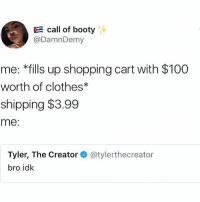 Anaconda, Booty, and Clothes: call of booty  @DamnDemy  me: *fills up shopping cart with $100  worth of clothes*  shipping $3.99  me:  Tyler, The Creator@tylerthecreator  bro idk HAHAHAH I LOVE FOOD WOOO