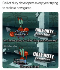 Lol sorry if you're a cod fan so am I but I just wanted to make this for the memez: Call of duty developers every year trying  to make a new game  COD Game  CALL DUTY  Franchise  developers  Am I really going to defile this grave for money?  IG:PolarSaurusRex  CALL DUTY  OF  Franchise  CoD game  developers  Of course l am! Lol sorry if you're a cod fan so am I but I just wanted to make this for the memez