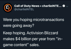 "News, Blizzard, and Call of Duty: Call of Duty News charlieINTE...  @charlieINTEL  v  Were you hoping microtransactions  were going away?  Keep hoping. Activision Blizzard  makes $4 billion per year from ""in-  game content"" sales Tf?"