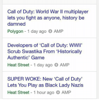 """Call of Duty: World War Il multiplayer  lets you fight as anyone, history be  damned  Polygon  1 day ago  AMP  Developers of 'Call of Duty: WWII'  Scrub Swastika From """"Historically  Authentic' Game  Heat Street 1 day ago AMP  SUPER WOKE: New Call of Duty'  Lets You Play as Black Lady Nazis  Heat Street 1 hour ago AMP RIP CALL OF DUTY YOU HAD ONE JOB"""