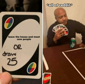 It's true and i don't like it: Call of reddit  leave the house and meet  new people  OR  draw  25  UNO It's true and i don't like it