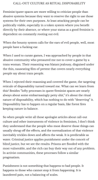"""Bad, Community, and Feminism: CALL-OUT CULTURE AS RITUAL DISPOSABILITY  Feminist/queer spaces are more willing to criticize people than  abusive systems because they want to reserve the right to use those  systems for their own purposes. At least attacking people can be  politically viable, especially in a token system where vou benefit  directly by their absence, or where your status as a good feminist is  dependent on constantly rooting out evil  When the bounty system calls for the ears of evil people, well, most  people have a fucking ear.  When I used to curate games, I was approached by people in that  abusive community who pressured me not to cover a game by a  trans woman. Their reasoning was blatant jealousy, disguised under  the thin, nauseating film of pretext that covers nearly everything  people say about trans people.   When I rejected their reasoning and covered the game, the targeting  reticule of disposability turned toward me. What can we learn from  this? Besides """"lofty processes in queer/feminist spaces are nearly  always about some embarrassingly petty shit,"""" it's about the ritual  nature of disposability, which has nothing to do with """"deserving"""" it.  Disposability has to happen on a regular basis, like forest fires  keeping nature in balance.  So when people write all those apologist articles about call-out  culture and other instruments of violence in feminism, I don't think  they understand that the people who most deserve those things can  usually shrug off the effects, and the normalization of that violence  inevitably trickles down and affects the weak. It is predictable as  water. Criminal justice applies punishment under the conceit of  blind justice, but we see the results: Prisons are flooded with the  most vulnerable, and the rich can buy their way out of any problem  In activist communities, these processes follow a similar  pragmatism  Punishment is not something that happens to bad people. It  happens to those who cannot stop it fr"""