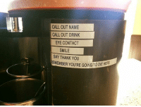 Starbucks encourages their baristas to make a lifelong commitment BaristaLife {📸: u-PizzaMyAss - Reddit}: CALL OUT NAME  CALL OUT DRINK  EYE CONTACT  SMILE  SAY THANK YOU  EMEMBER YOURE GOING TO DIE HERE Starbucks encourages their baristas to make a lifelong commitment BaristaLife {📸: u-PizzaMyAss - Reddit}
