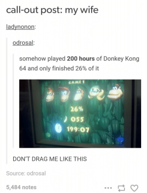 Bailey Jay, Donkey, and Wife: call-out post: my wife  ladynonon  odrosal  somehow played 200 hours of Donkey Kong  64 and only finished 26% of it  'GAME1  26%  ) 055  199:07  DON'T DRAG ME LIKE THIS  Source: odrosal  5,484 notes 200 hours, 26%