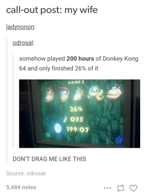 200 hours, 26%: call-out post: my wife  ladynonon  odrosal  somehow played 200 hours of Donkey Kong  64 and only finished 26% of it  'GAME1  26%  ) 055  199:07  DON'T DRAG ME LIKE THIS  Source: odrosal  5,484 notes 200 hours, 26%