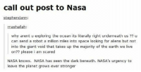 Funny, Memes, and Nasa: call out post to Nasa  stephendann:  nashalla  why arent u exploring the ocean its literally right underneath us  u  can send a robot a million miles into space looking for aliens but not  into the giant void that takes up the majority of the earth we live  on?? please i am scared  NASA knows. NASA has seen the dark beneath. NASA's urgency to  leave the planet grows ever stronger #CFPics #funny
