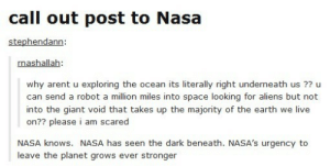 Nasa, Aliens, and Earth: call out post to Nasa  stephendann  nashallah  why arent u exploring the ocean its literally right underneath us ?? u  can send a robot a million miles into space looking for aliens but not  into the giant void that takes up the majority of the earth we live  on?? please i am scared  NASA knows. NASA has seen the dark beneath. NASA's urgency to  leave the planet grows ever stronger Escaping humanity