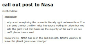 Call Out Post: call out post to Nasa  stephendann  nashallah  why arent u exploring the ocean its literally right underneath us ?? u  can send a robot a million miles into space looking for aliens but not  into the giant void that takes up the majority of the earth we live  on?? please i am scared  NASA knows. NASA has seen the dark beneath. NASA's urgency to  leave the planet grows ever stronger