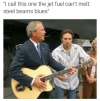 "Dank Memes, Blues, and Steel: call this one the jet fuel can't melt  steel beams blues"" All day friend."
