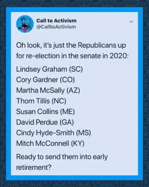 Hell Yes!: Call to Activism  @CalltoActivism  Oh look, it's just the Republicans up  for re-election in the senate in 2020:  Lindsey Graham (SC)  Cory Gardner (CO)  Martha McSally (AZ)  Thom Tillis (NC)  Susan Collins (ME)  David Perdue (GA)  Cindy Hyde-Smith (MS)  Mitch McConnell (KY)  Ready to send them into early  retirement? Hell Yes!