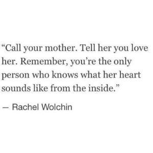 """Her Heart: """"Call your mother. Tell her you love  her. Remember, you're the only  person who knows what her heart  sounds like from the inside.""""  Rachel Wolchin"""