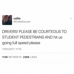 Speed, Student, and Drivers: callie  @CallieDoucet  DRIVERS! PLEASE BE COURTEOUS TO  STUDENT PEDESTRIANS AND hit us  going full speed please  11/01/2017, 17:15  113K RETWEETS 236K LIKES