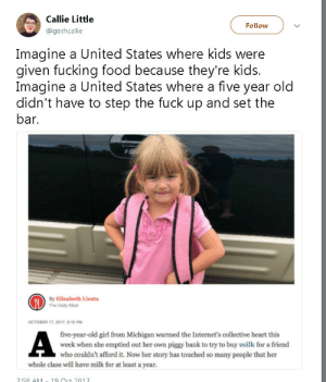 America, Children, and Dude: Callie Little  Follow  Imagine a United States where kids were  given fucking food because they're kids.  Imagine a United States where a five year old  didn't have to step the fuck up and set the  bar.  By Elizabeth Licata  The Daily Meal  OCTOBER 17, 2017, 8:10 PM  five-year-old girl from Michigan warmed the Internet's collective heart this  week when she emptied out her own piggy bank to try to buy milk for a friend  who couldn't afford it. Now her story has touched so many people that her  whole class will have milk for at least a year.  7.58 A1  Oct 701T retiredvoldemort:  thegeektastichedgehog: a-furious-heart:  theinevitablestorm:  mysharona1987:  I mean, great little girl and all. But people understand this is not really a heartwarming story, right?  THIS 5 YEAR OLD HAD TO DO WHAT? This is fucking UNTHINKABLE in Scotland. Every child under the age of 8 is entitled to a free school meal, and milk cartons cost about 12p otherwise.   In Sweden we get free food until we graduate at the age of 18/19 AND school is completely free,  nothing has t be payed for.  In America we routinely let children starve but I guess it's an improvement in the cannibalism in jamestown   Dude for the majority of my time in school I couldn't afford lunch most days. When this happens in elementary and middle school you have to ask the lunch lady for a 'free meal' which is just a carton of milk and a sandwich' (it's literally two pieces of white bread with one Kraft single between them, sometimes the bread was moldy too but that's just a normal American public school problem) I usually just decided to go without food instead  At my school (secondary school in South England), we pay for our lunch, but if you cant afford it you can get free lunches because, you know, people need food to function and shit.