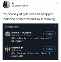 America, Omg, and Phone: @_calliehobson  my phone just glitched and swapped  their bios somehow and im screaming  Suggested  Donald J. Trump  @realDonaldTrump  @FentyBeauty is out now!! ri-hanna.io/  fentybeauty  Follow  Rihanna <  @rihanna  45th President of the United States of  America  Follow OMG no way 😂