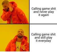 Shit, Game, and Never: Calling game shit  and never play  it again  Calling game shit  and still play  it everyday Me_irl