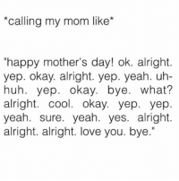 "Big love to all the moms out there today and big love to just everyone generally 💕😘 have an amazing day!!!: ""Calling my mom like  ""happy mother's day! ok. alright.  yep. okay. alright. yep. yeah. uh-  huh. yep. okay. bye  what?  alright. cool. okay. yep. yep  yeah. sure. yeah. yes. alright.  alright. alright. love you. bye."" Big love to all the moms out there today and big love to just everyone generally 💕😘 have an amazing day!!!"