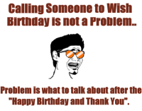 """Birthday, Memes, and Happy Birthday: Calling Someone to Wish  Birthday is not a Problem.  Problem is what to talk about after the  """"Happy Birthday and Thank You""""."""