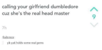 Dumbledore, Head, and Yik Yak: calling your girlfriend dumbledore  cuz she's the real head master  7h  fruitcrocs  yik yak holds some real gems First dump, be gentle