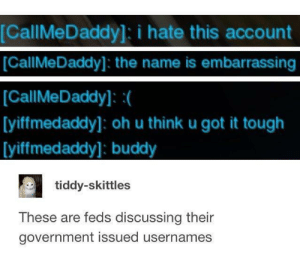 Tough, Government, and Got: [CallMeDaddy]: i hate this account  [CallMeDaddy]: the name is embarrassing  CallMeDaddy]:(  [yiffmedaddy]: oh u think u got it tough  [yiffmedaddy]: buddy  tiddy-skittles  These are feds discussing their  government issued usernames Daddy