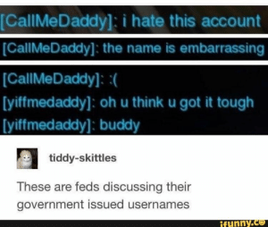 videogames, cringe, 4chan, tumblr, AlternateFeatures - iFunny :): [CallMeDaddy]: i hate this account  CallMeDaddy]: the name is embarrassing  [CallMeDaddy]: (  [yiffmedaddy]: oh u think u got it tough  [yiffmedaddy]: buddy  tiddy-skittles  These are feds discussing their  government issued usernames  funny.ce videogames, cringe, 4chan, tumblr, AlternateFeatures - iFunny :)