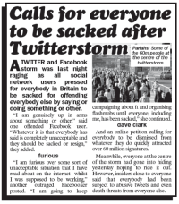 "Facebook, Internet, and Memes: Calls for everyone  to be sacked after  Pariahs: Some of  the 60m people at  the centre of the  twitterstorm  TWITTER and Facebook  storm was last night  raging as social  network users pressed  for everybody in Britain to  be sacked for offending  everybody else by saying or  doing something or other. campaigning about it and organi ing  flashmobs until everyone, including  ""I am genuinely up in arms  about something or other."" said  one offended Facebook user.  about something or other,"" said  me, has been sacked,"" she continued  dave clark  Whatever it is that everybody has And an online petition calling for  said is completely unacceptable and everybody to be dismissed from  they should be sacked or resign,"" whatever they do quickly attracted  they added.  over 60 million signatures.  furious  Meanwhile, everyone at the centre  ""I am furious over some sort of of the storm had gone into hiding  unacceptable situation that I have yesterday hoping to ride it out.  read about on the internet whilst However, insiders close to everyone  I was supposed to be working said that everybody had been  another outraged Facebooker subject to abusive tweets and even  posted. ""I am going to keep death threats from everyone else."