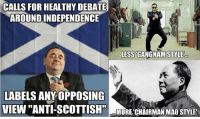 "Thanks SASball! ~ScotsBoy.: CALLS FOR HEALTHY DEBATE  AROUNDINDEPENDENCE  LESS GANGNAM STYLE  LABELS ANY OPPOSING  VIEWI ""ANTI-SCOTTISH""  MORE CHAIRMAN MAO STYLE' Thanks SASball! ~ScotsBoy."