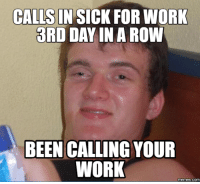 Calling In Sick: CALLS IN SICK FOR WORK  3RD DAY IN A ROW  BEEN CALLING YOUR  WORK  memes. Com