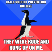 Imgur, Suicide, and Hung Up: CALLS SUICIDE PREVENTION  HOTLINE  THEY WERE RUDEAND  HUNG UP ON ME  made on imgur Just need to rant.