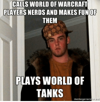 My friend dropped this on me the other day: CALLS WORLD OF WARCRAFT  PLAYERS NERDS AND MAKES FUN OF  THEM  PLAYS WORLD OF  TANKS  meme generator. My friend dropped this on me the other day