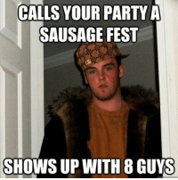 Party Meme: CALLS YOUR PARTY A  SAUSAGE FEST  SHOWS UP WITH 8 GUYS