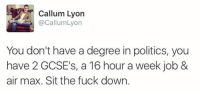 Fucking, Funny, and Fuck: Callum Lyon  @Callum Lyon  You don't have a degree in politics, you  have 2 GCSE's, a 16 hour a week job &  air max. Sit the fuck down. When you have a 2 GCSEs and talking about politics 😂😂😂😂😂😂