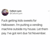 Halloween, My House, and Fuck: Callum Lyon  @CallumLyon  Fuck getting kids sweets for  Halloween. I'm putting a vending  machine outside my house. Let them  pay. I've got rent due 1st November. This is how you trick or treat...in hell (one of my worst captions yet. I'm tired. Get off my jock)