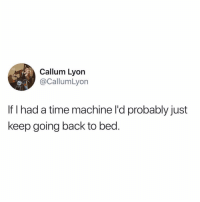 I could use 1.21 gigawatts of sleep right about now😴: Callum Lyon  @CallumLyon  If I had a time machine l'd probably just  keep going back to bed. I could use 1.21 gigawatts of sleep right about now😴