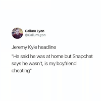 """@pretty52 is a must follow: Callum Lyon  @CallumLyon  Jeremy Kyle headline  """"He said he was at home but Snapchat  says he wasn't, is my boyfriend  cheating"""" @pretty52 is a must follow"""